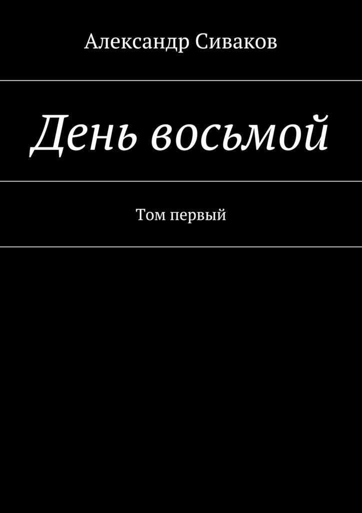 Александр Сиваков День восьмой. Том первый вышла из дома старушка