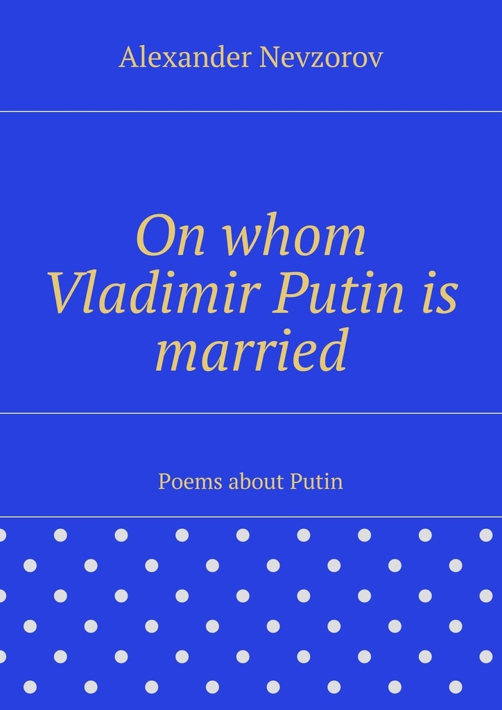 цены Alexander Nevzorov On whom Vladimir Putin is married. Poems about Putin