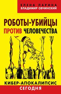 Овчинский, Владимир  - Роботы-убийцы против человечества. Киберапокалипсис сегодня
