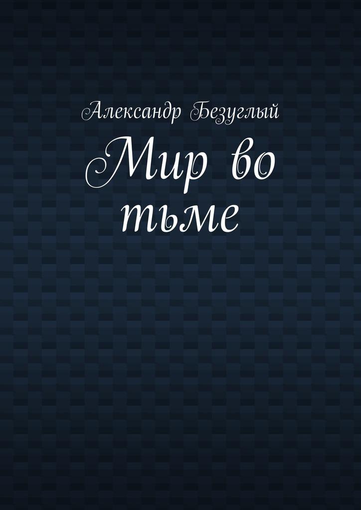 Александр Георгиевич Безуглый Мир во тьме