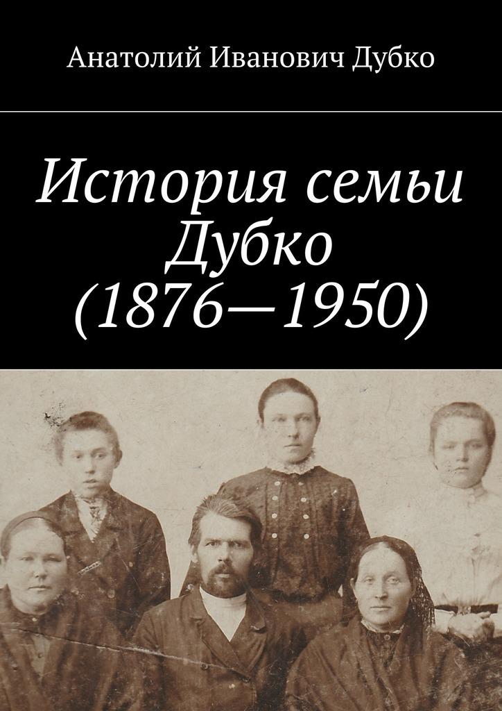 Анатолий Иванович Дубко История семьи Дубко (1876-1950)