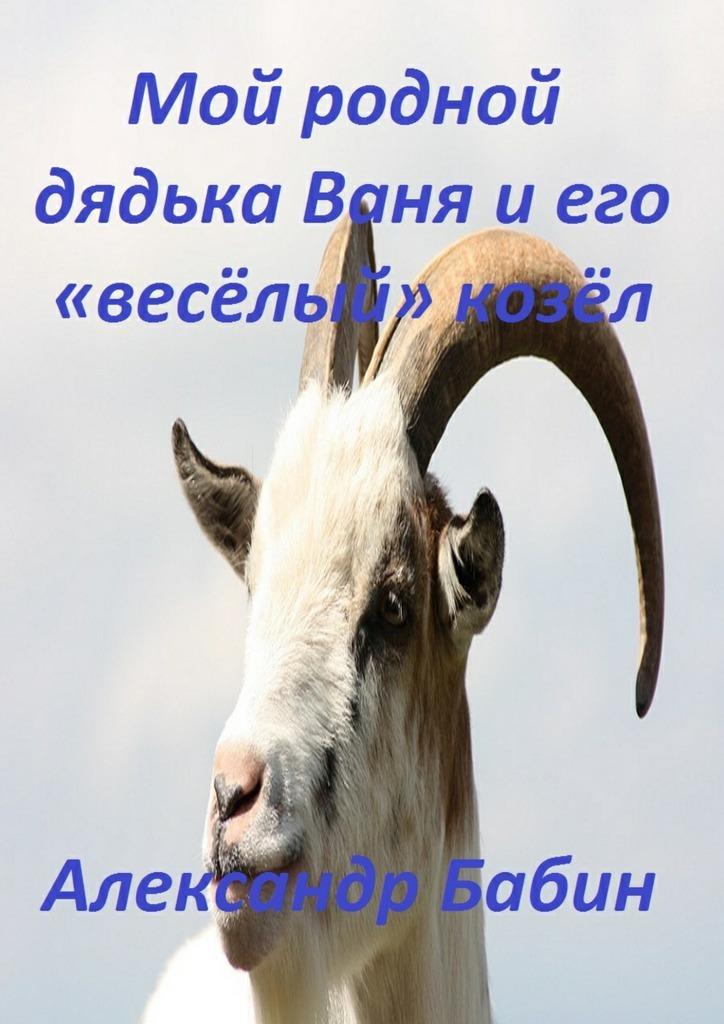 Александр Бабин Мой родной дядька Ваня иего «веселый» козел пошел козел на базар