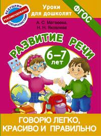 Матвеева, Анна  - Говорю легко, красиво и правильно. Развитие речи. 6-7 лет