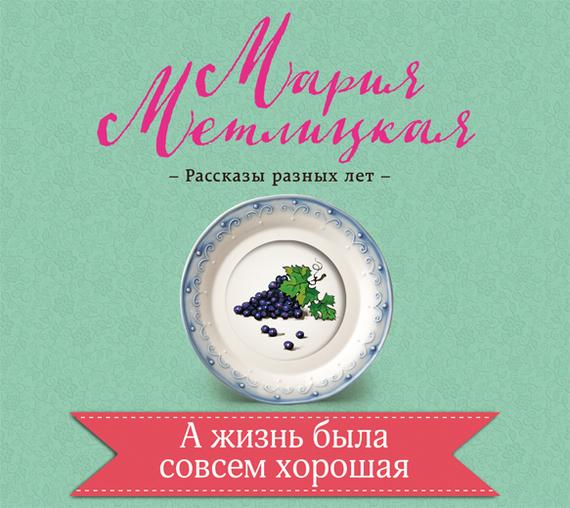 Мария Метлицкая А жизнь была совсем хорошая