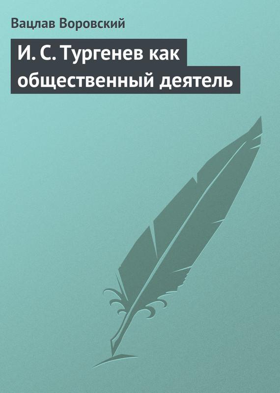 И. С. Тургенев как общественный деятель происходит романтически и возвышенно