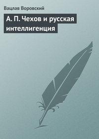 - A. П. Чехов и русская интеллигенция