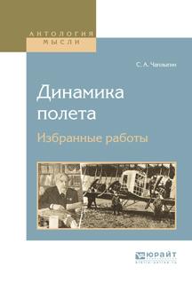 Сергей Алексеевич Чаплыгин Динамика полета. Избранные работы