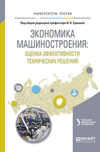 Дашкова, Татьяна Евгеньевна  - Экономика машиностроения: оценка эффективности технических решений. Учебное пособие для вузов