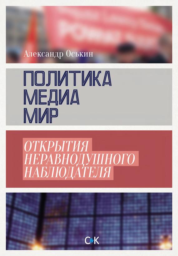 Александр Оськин Политика, медиа, мир – открытия неравнодушного наблюдателя александр филиппов вся политика хрестоматия