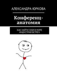 Юркова, Александра  - Конференц-анатомия. Как найти себя вмире индустрии встреч