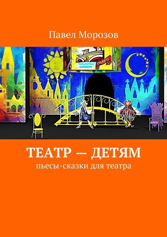 Павел Морозов Театр– детям. Пьесы-сказки для театра ольга юрьевна морозова резиноваязина современная сказка