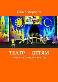 - Театр– детям. Пьесы-сказки для театра