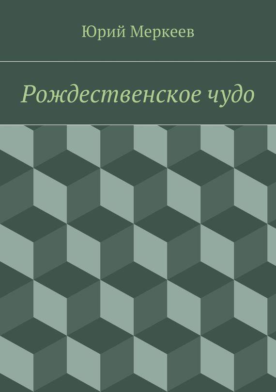 Юрий Меркеев Рождественскоечудо. Для семейного чтения детская литература