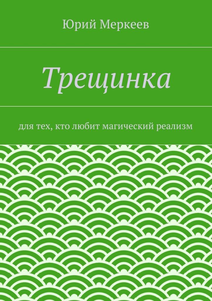Юрий Меркеев Трещинка. Для тех, кто любит магический реализм юрий меркеев рождественскоечудо для семейного чтения