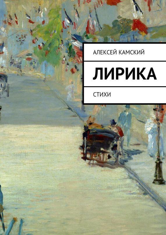 Алексей Камский Лирика. Стихи нэт любовь какмаки лирика ипроза