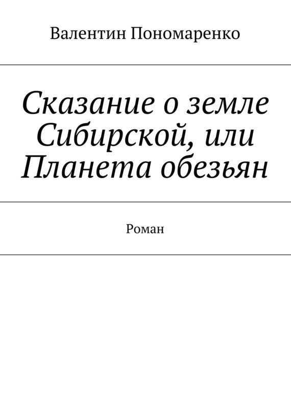 Валентин Владимирович Пономаренко Сказание оземле Сибирской, или Планета обезьян. Роман polarn o pyret в украине