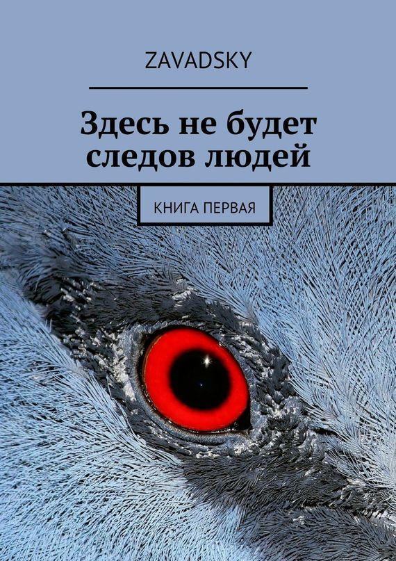 Zavadsky - Здесь не будет следов людей. Книга первая