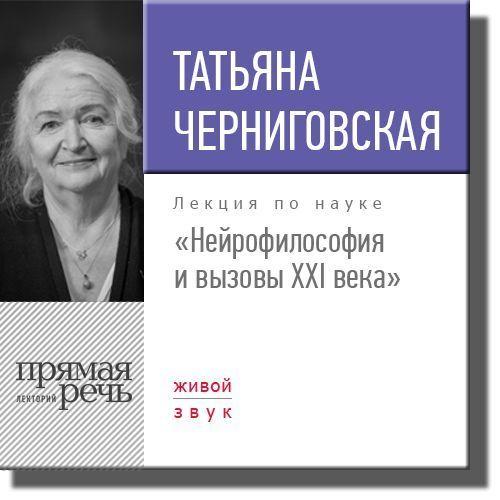 Татьяна Черниговская Лекция «Нейрофилософия и вызовы ХХI века»