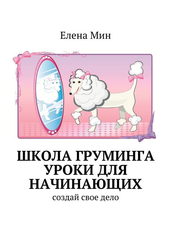 Елена Мин - Школа груминга. Уроки для начинающих. Создай свое дело