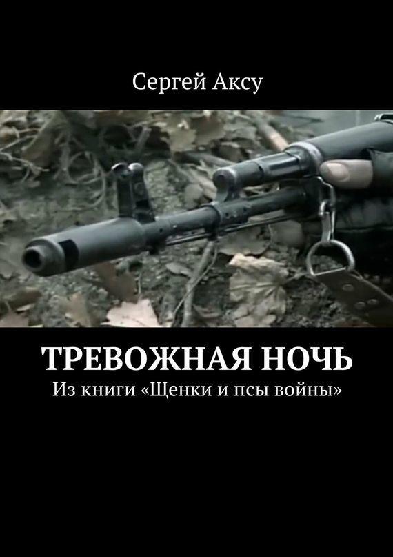 Сергей Аксу Тревожнаяночь. Изкниги «Щенки ипсы войны» сергей аксу запах женщины
