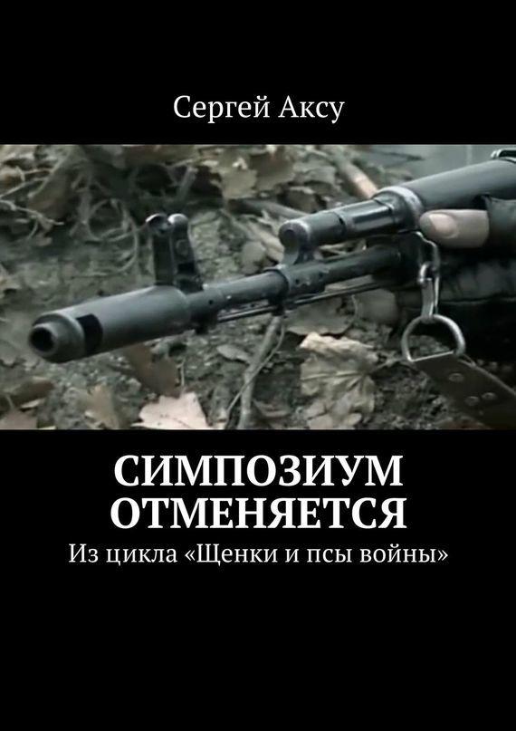 Сергей Аксу Симпозиум отменяется. Изцикла «Щенки ипсы войны» сергей аксу запах женщины