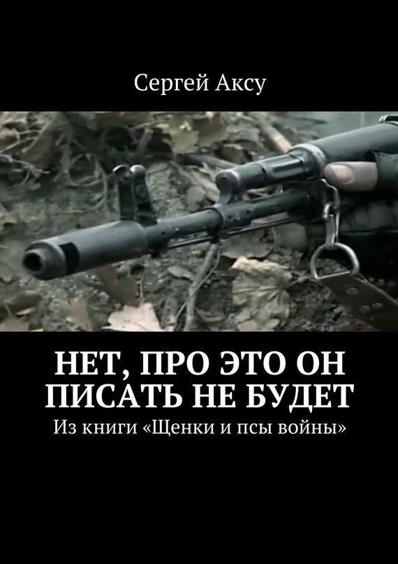 Сергей Аксу Нет, про это он писать не будет. Изкниги «Щенки ипсы войны»