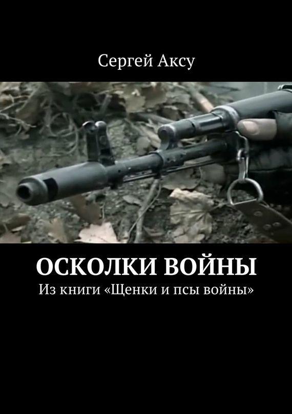 Сергей Аксу Осколки войны. Изкниги «Щенки ипсы войны» сергей аксу запах женщины