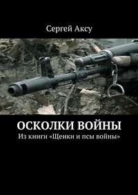 Сергей Аксу - Осколки войны. Изкниги «Щенки ипсы войны»