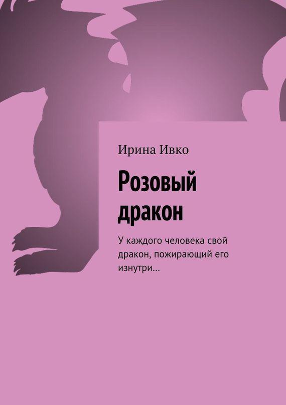 Ирина Ивко Розовый дракон. Укаждого человека свой дракон, пожирающий его изнутри… ISBN: 9785448311130 изнер к дракон из трокадеро