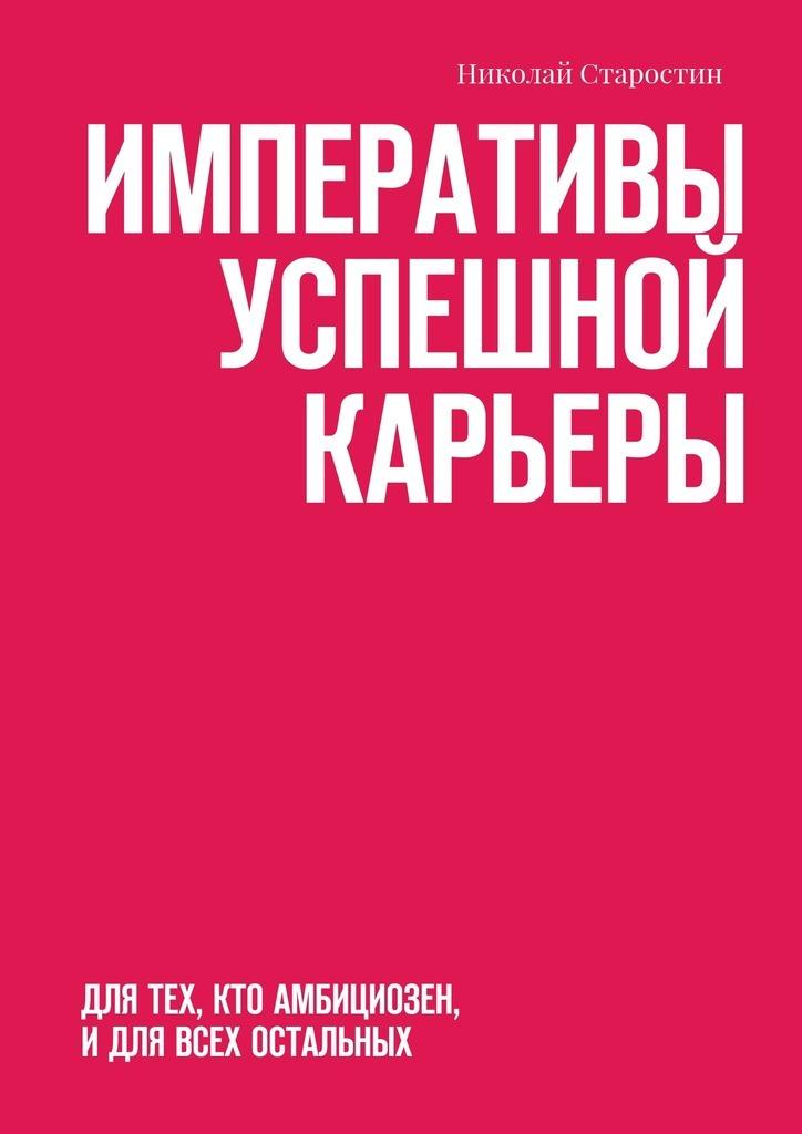 Николай Старостин - Императивы успешной карьеры. Для тех, кто амбициозен, идля всех остальных