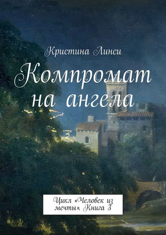 Кристина Линси Компромат на ангела. Цикл «Человек из мечты». Книга 3 кристина линси звездный центр