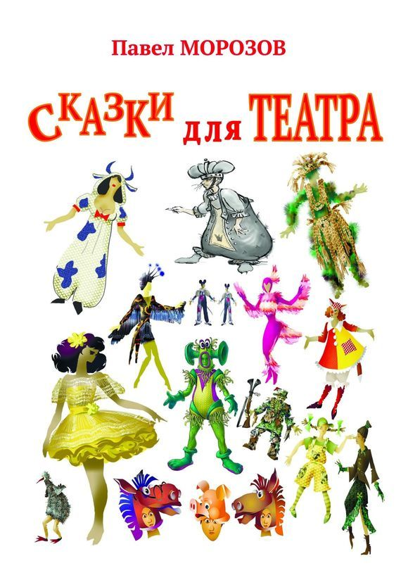 Павел Морозов Сказки для ТЕАТРА. Пьесы для детей ольга юрьевна морозова резиноваязина современная сказка