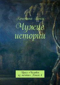 Линси, Кристина  - Чужие истории. Цикл «Человек измечты». Книга4