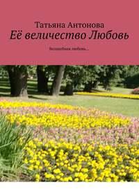 Татьяна Ярославовна Антонова - Её величество Любовь. Волшебная любовь…