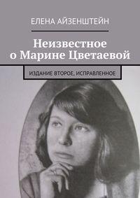 Айзенштейн, Елена  - Неизвестное о Марине Цветаевой. Издание второе, исправленное