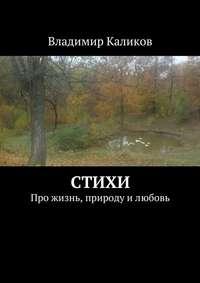 Каликов, Владимир  - Стихи. Про жизнь, природу илюбовь
