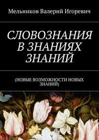 Мельников, Валерий Игоревич  - СЛОВОЗНАНИЯ ВЗНАНИЯХ ЗНАНИЙ. (НОВЫЕ ВОЗМОЖНОСТИ НОВЫХ ЗНАНИЙ)