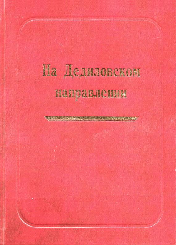Александр Лепехин - На Дедиловском направлении. Великая Отечественная война на территории Киреевского района