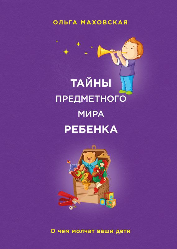 Ольга Маховская Тайны предметного мира ребенка. О чем молчат ваши дети маховская ольга ивановна