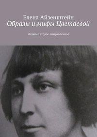 Айзенштейн, Елена  - Образы и мифы Цветаевой. Издание второе, исправленное