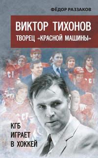 - Виктор Тихонов творец «Красной машины». КГБ играет в хоккей