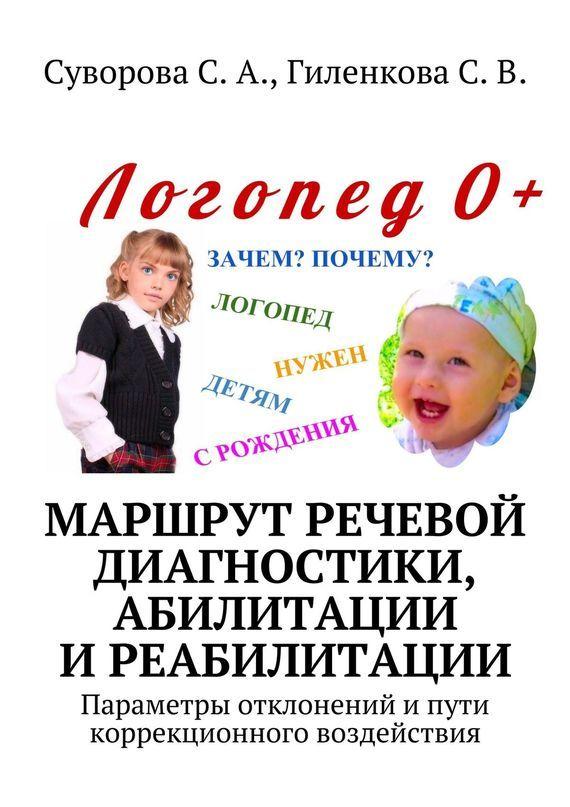 С. Суворова, С. Гиленкова - Маршрут речевой диагностики, абилитации иреабилитации. Параметры отклонений ипути коррекционного воздействия