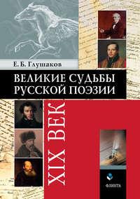 Глушаков, Евгений Борисович  - Великие судьбы русской поэзии: XIX век