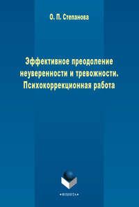Степанова, О. П.  - Эффективное преодоление неуверенности и тревожности. Психокоррекционная работа