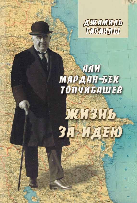 Джамиль Гасанлы - Али Мардан-бек Топчибашев. Жизнь за идею