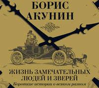 Акунин, Борис  - Жизнь замечательных людей и зверей. Короткие истории о всяком разном