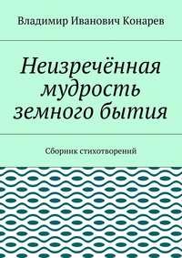 Конарев, Владимир Иванович  - Неизречённая мудрость земного бытия. Сборник стихотворений
