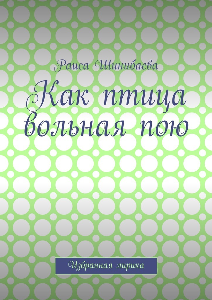 Раиса Шинибаева Как птица вольная пою. Избранная лирика эдит пиаф я пою не для всех я пою для каждого cdmp3