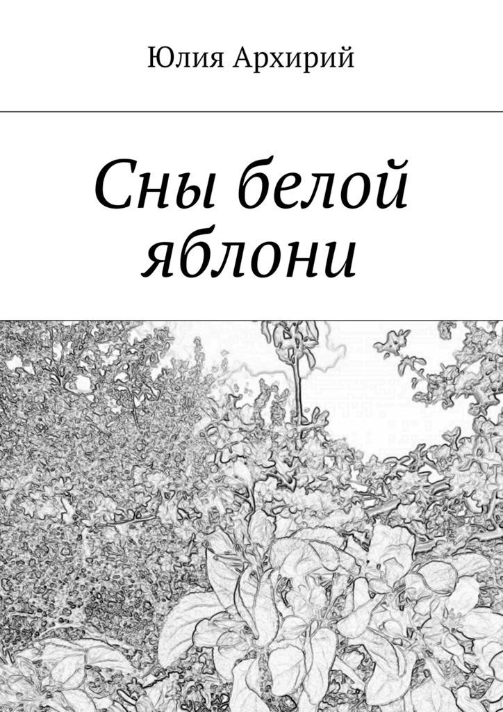Юлия Архирий Сны белой яблони юлия вознесенская мои посмертные приключения