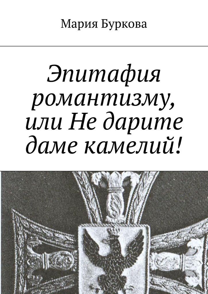 Мария Олеговна Буркова Эпитафия романтизму, или Недарите даме камелий!